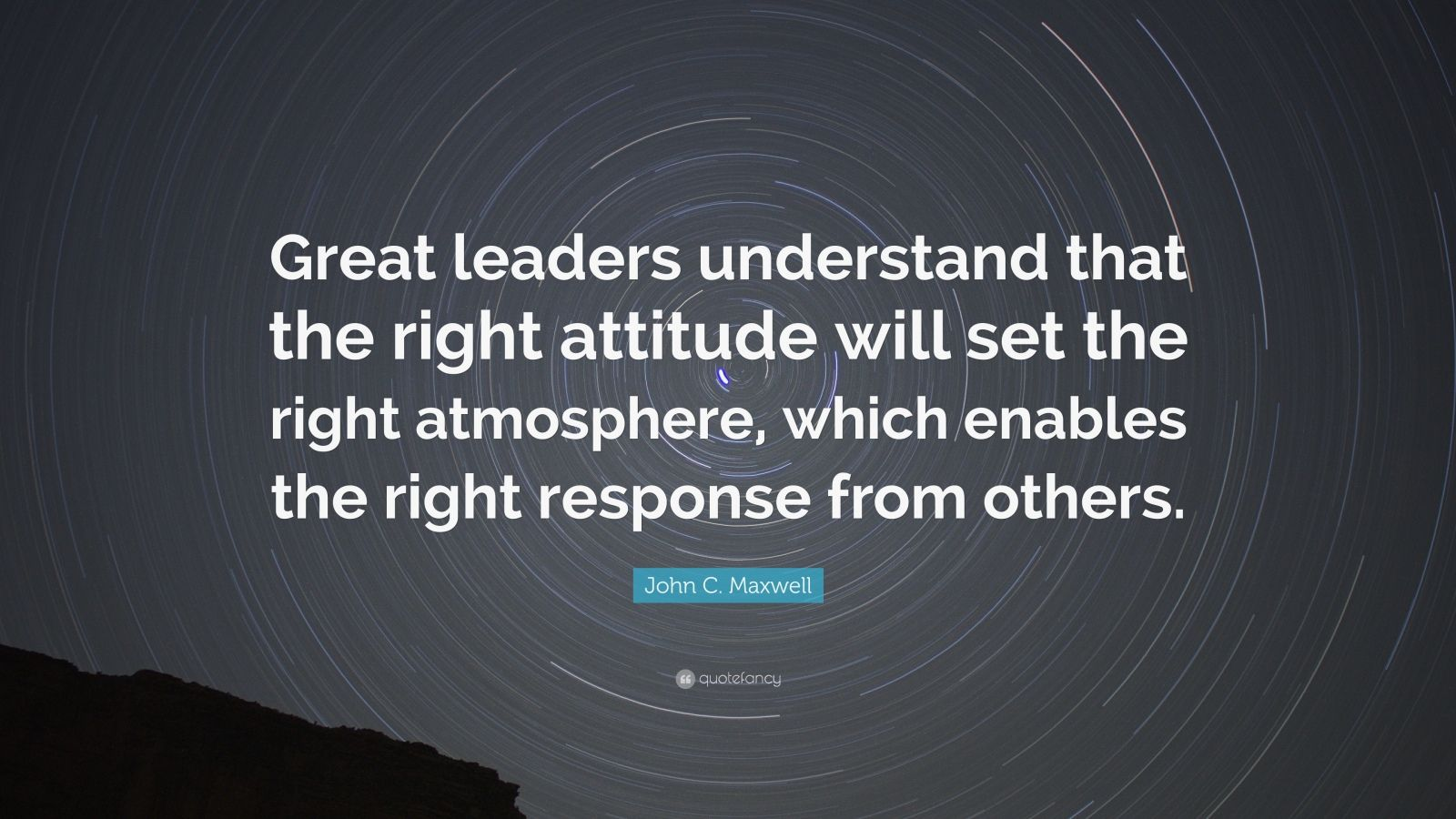 """John C. Maxwell Quote: """"Great leaders understand that the right attitude will set the right atmosphere, which enables the right response from others."""""""