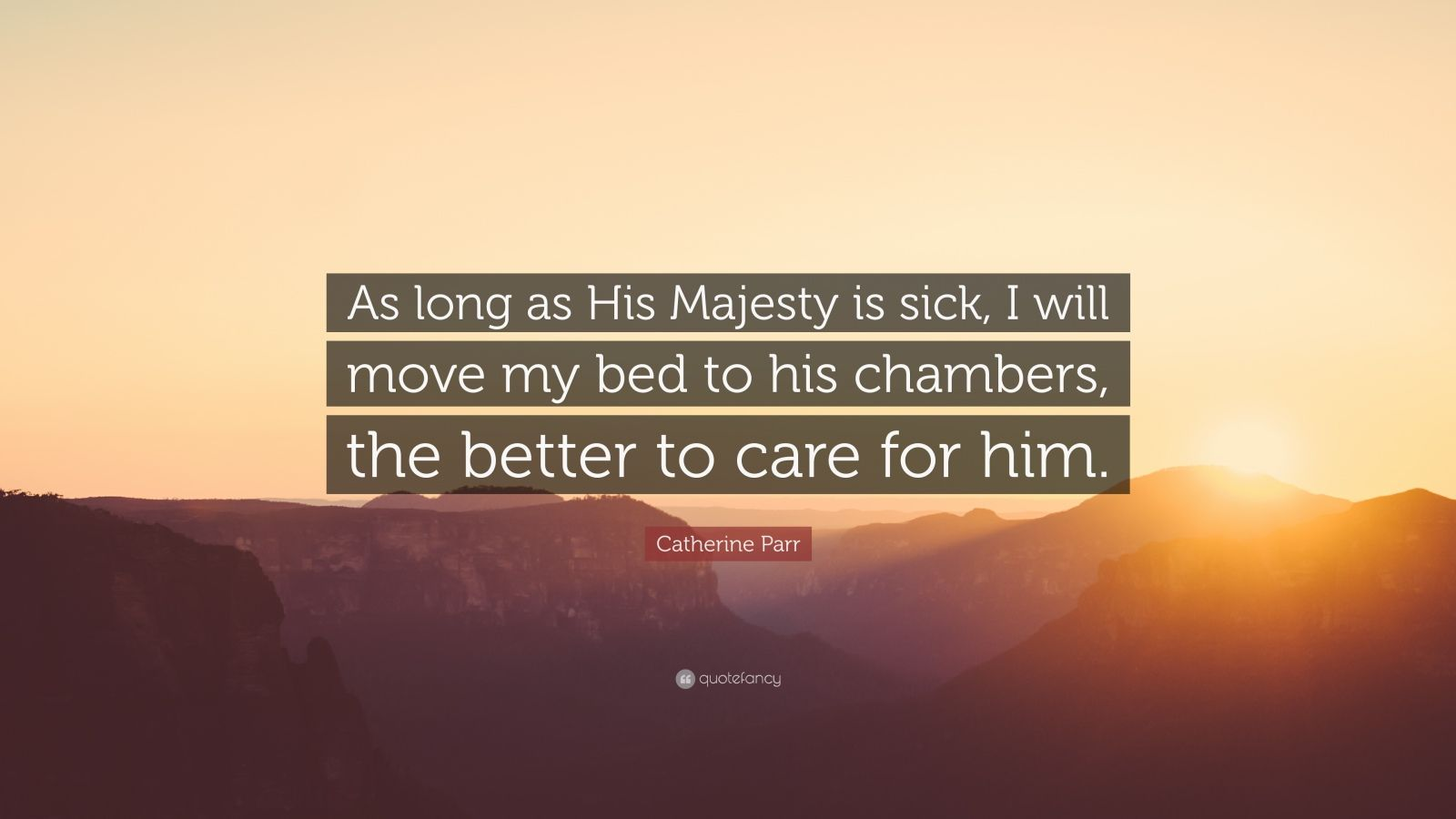 """Catherine Parr Quote: """"As long as His Majesty is sick, I will move my bed to his chambers, the better to care for him."""""""