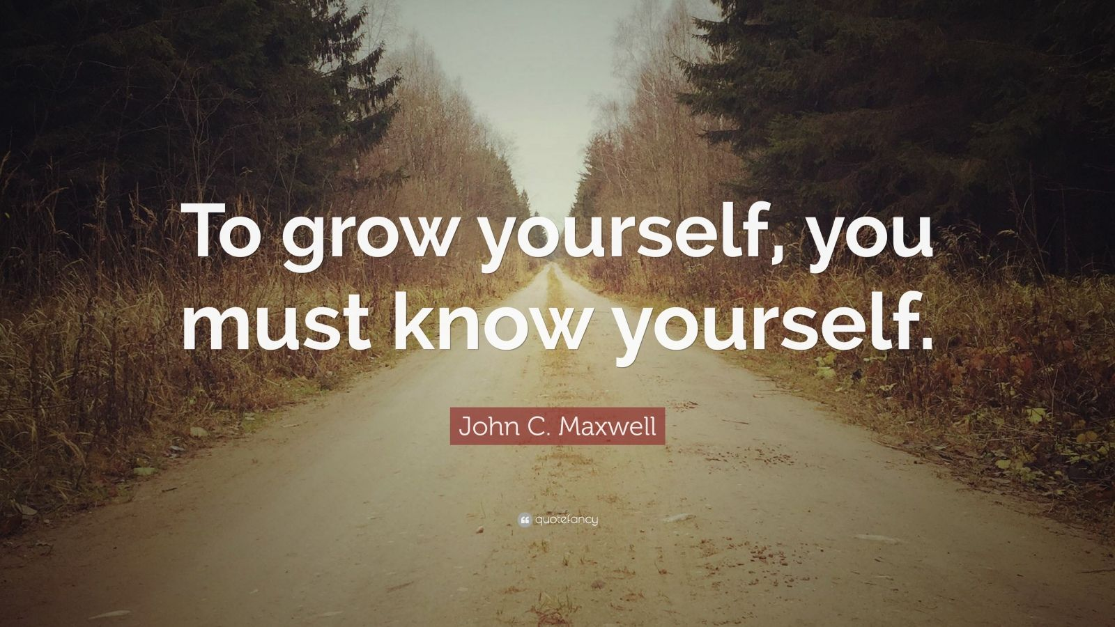 "John C. Maxwell Quote: ""To grow yourself, you must know yourself."""