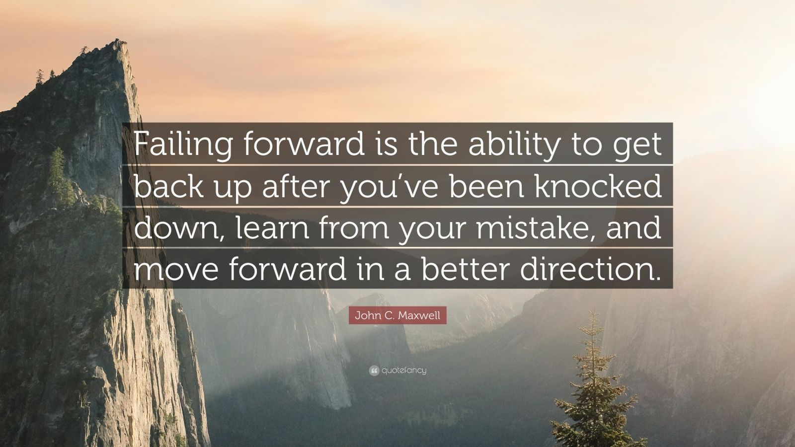 """John C. Maxwell Quote: """"Failing forward is the ability to get back up after you've been knocked down, learn from your mistake, and move forward in a better direction."""""""