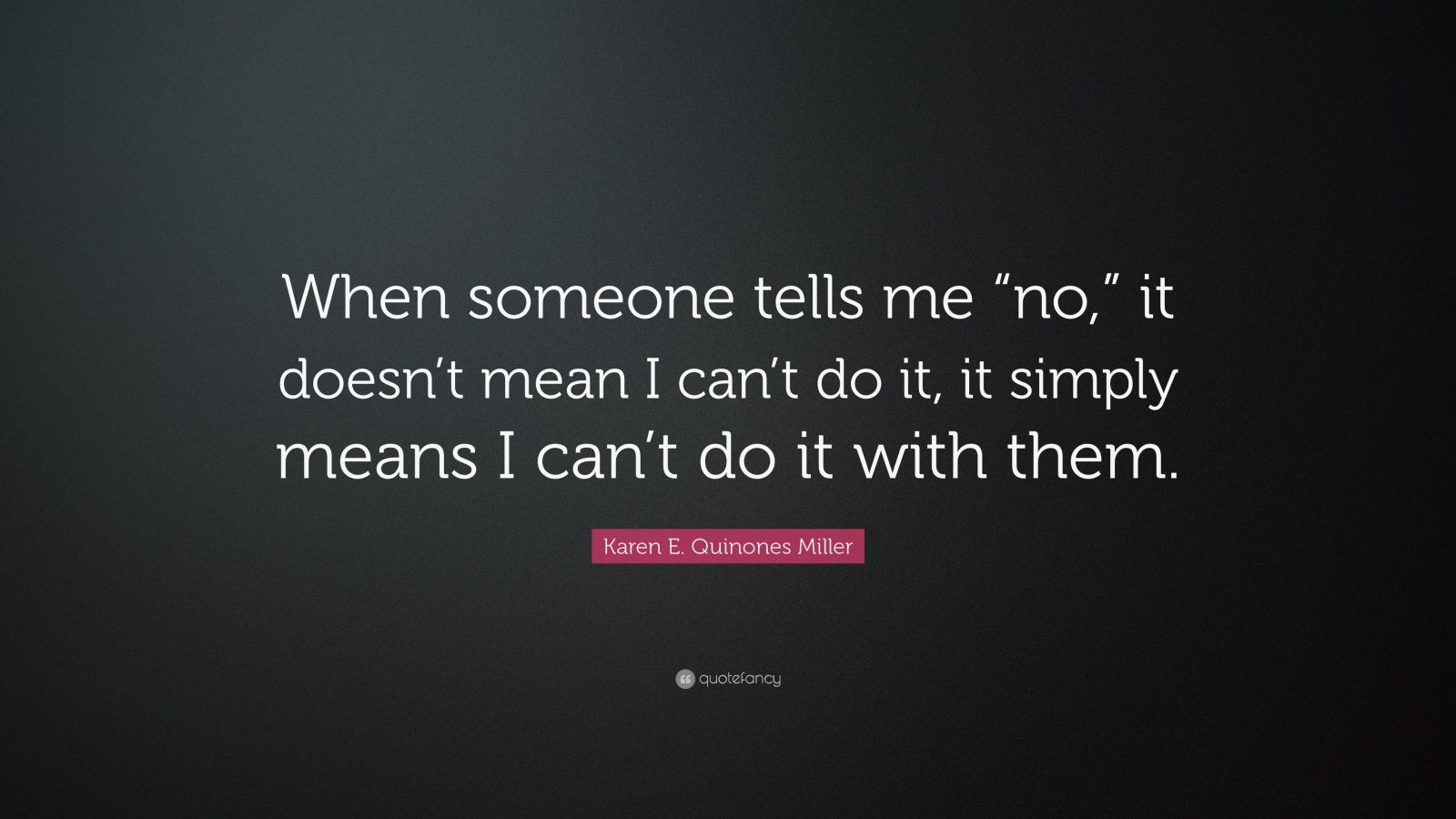 """Karen E. Quinones Miller Quote: """"When someone tells me """"no,"""" it doesn't mean I can't do it, it simply means I can't do it with them."""""""