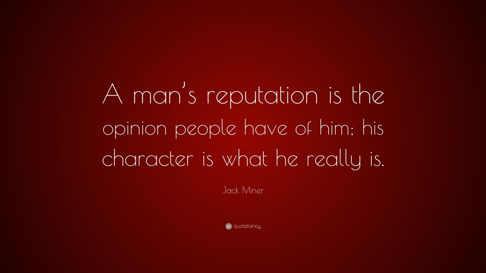 "Jack Miner Quote: ""A man's reputation is the opinion people have of him; his character is what he really is."""
