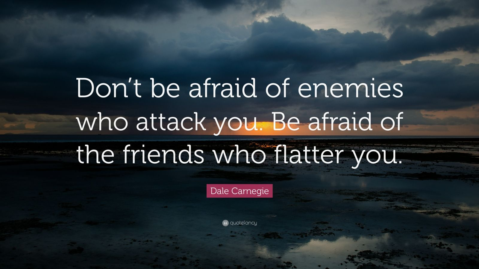"""Dale Carnegie Quote: """"Don't be afraid of enemies who attack you. Be afraid of the friends who flatter you."""""""