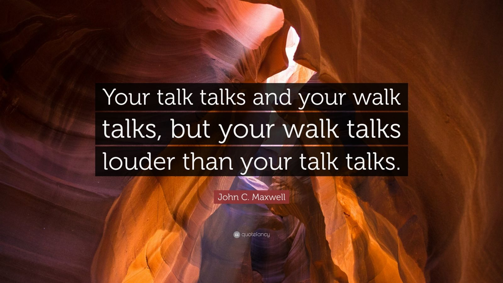 """John C. Maxwell Quote: """"Your talk talks and your walk talks, but your walk talks louder than your talk talks."""""""