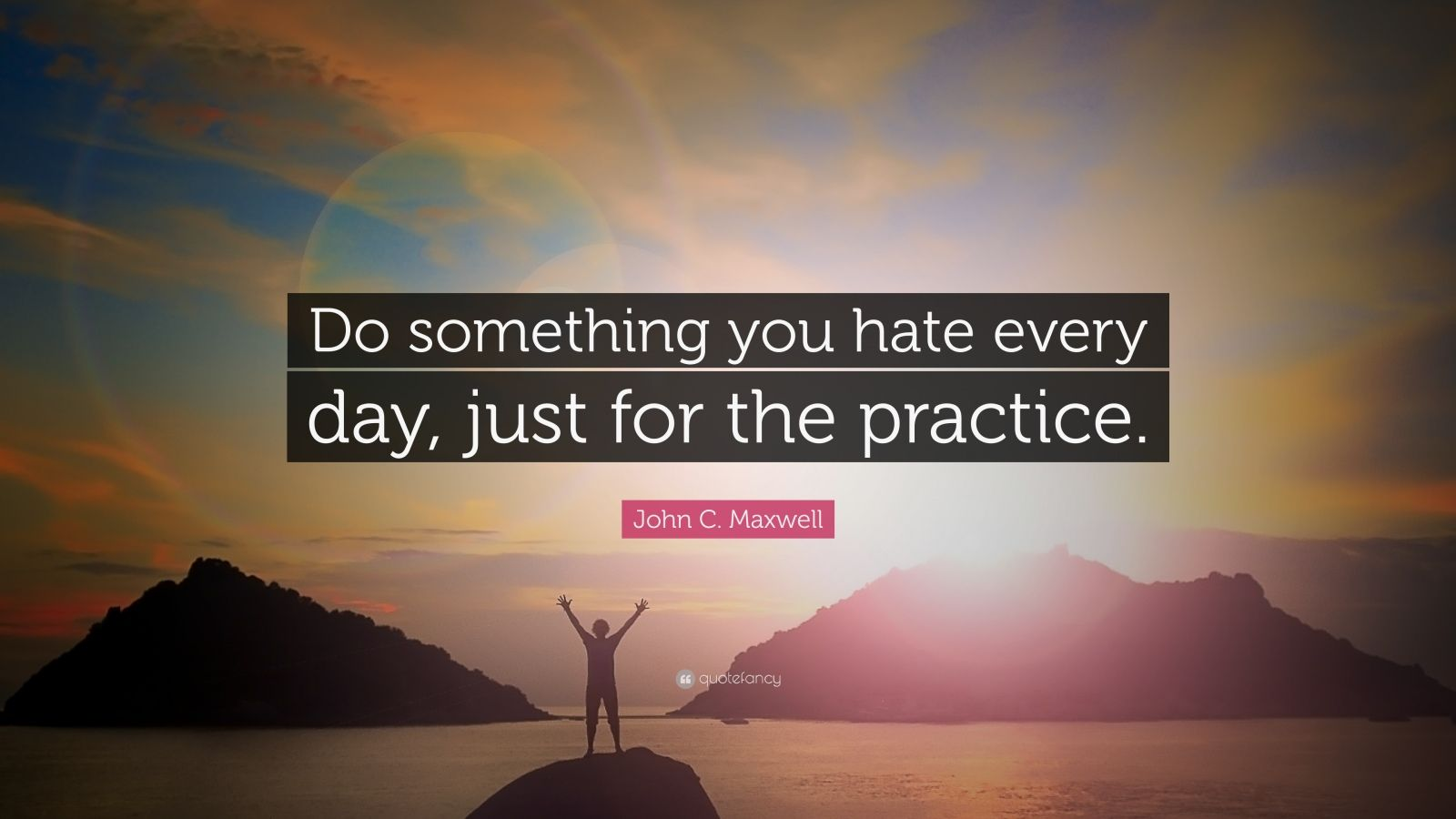 "John C. Maxwell Quote: ""Do something you hate every day, just for the practice."""
