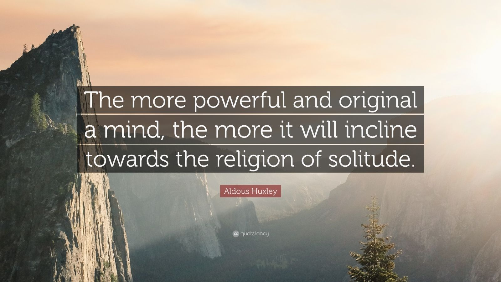 "Aldous Huxley Quote: ""The more powerful and original a mind, the more it will incline towards the religion of solitude."""