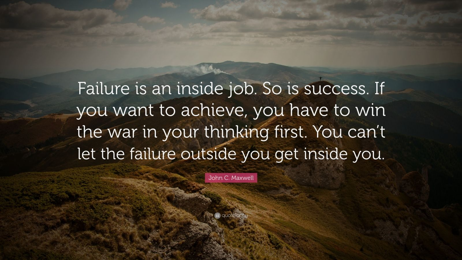 "John C. Maxwell Quote: ""Failure is an inside job. So is success. If you want to achieve, you have to win the war in your thinking first. You can't let the failure outside you get inside you."""