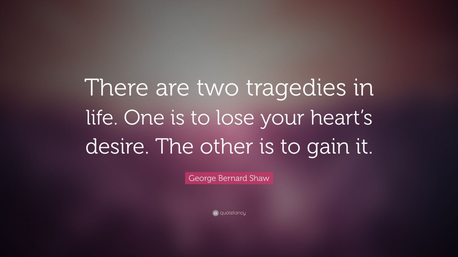 "George Bernard Shaw Quote: ""There are two tragedies in life. One is to lose your heart's desire. The other is to gain it."""