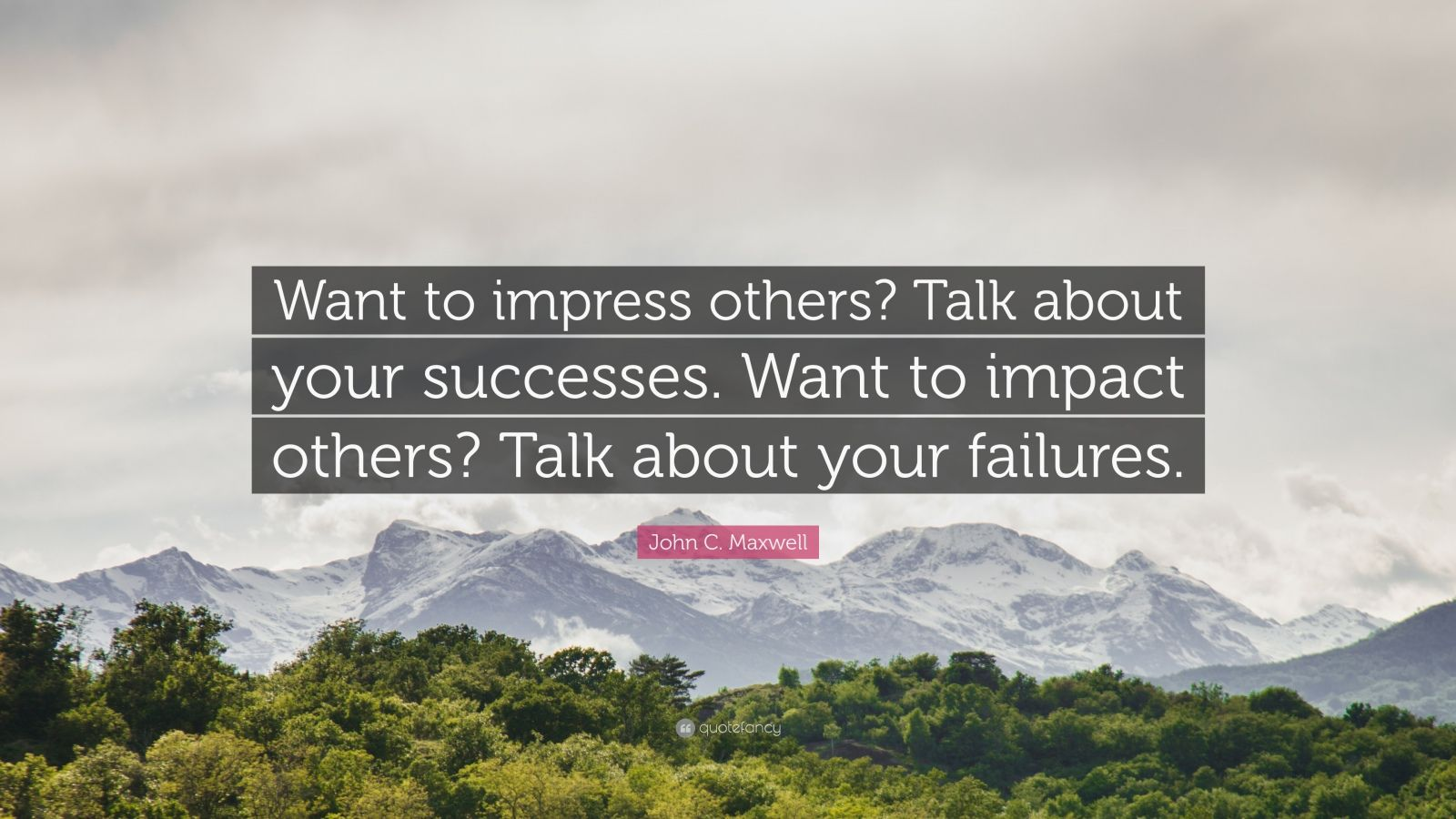 """John C. Maxwell Quote: """"Want to impress others? Talk about your successes. Want to impact others? Talk about your failures."""""""