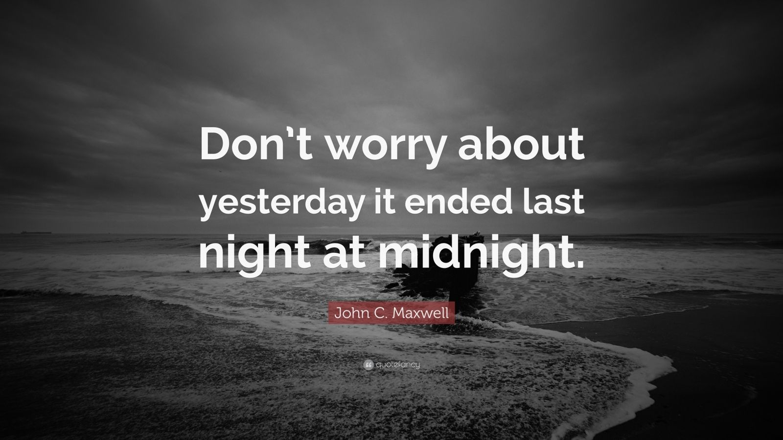 """John C. Maxwell Quote: """"Don't worry about yesterday it ended last night at midnight."""""""