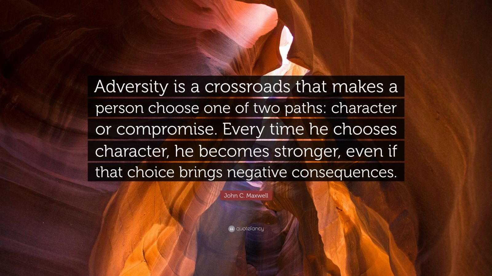 """John C. Maxwell Quote: """"Adversity is a crossroads that makes a person choose one of two paths: character or compromise. Every time he chooses character, he becomes stronger, even if that choice brings negative consequences."""""""