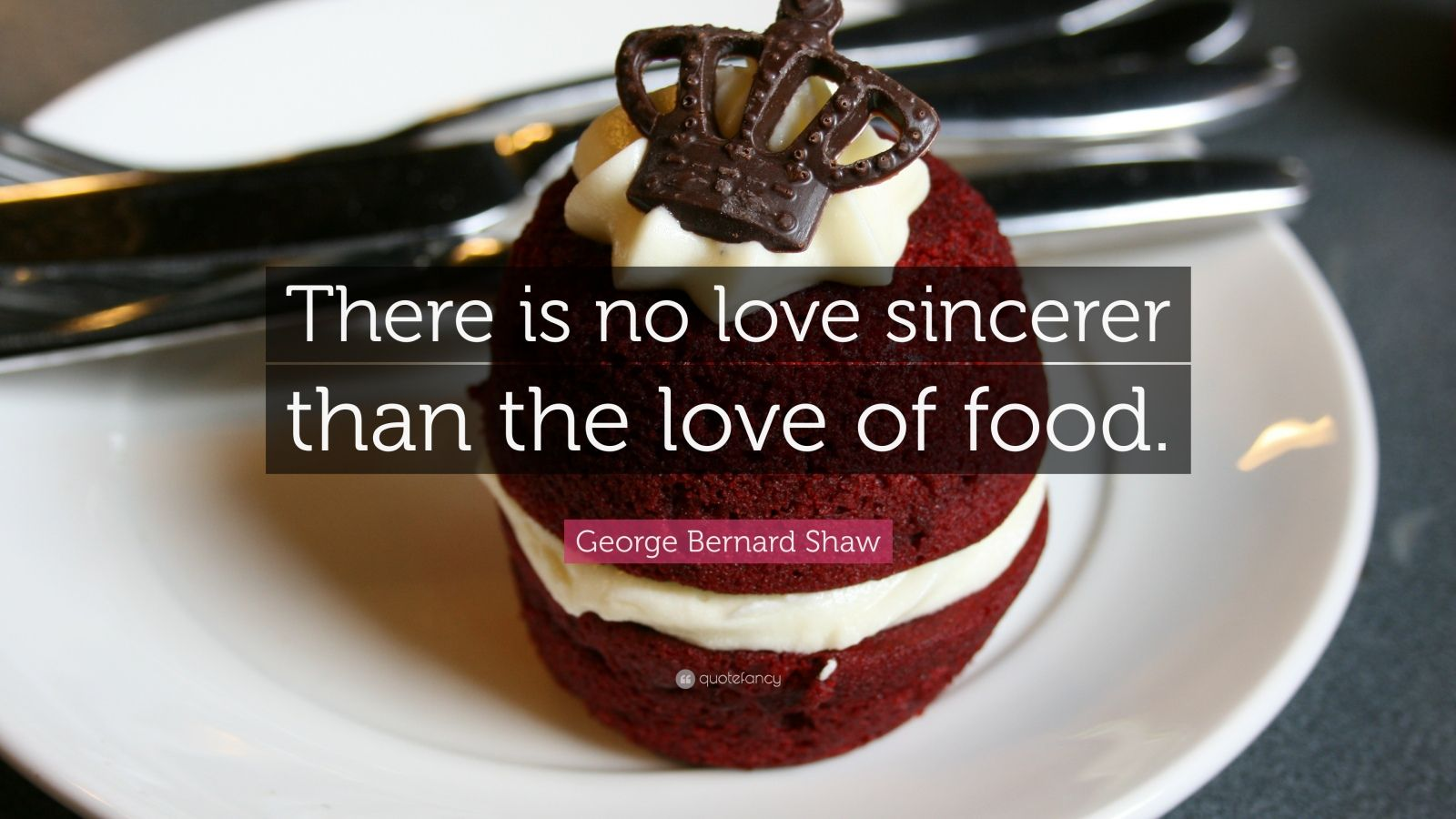 "George Bernard Shaw Quote: ""There is no love sincerer than the love of food."""