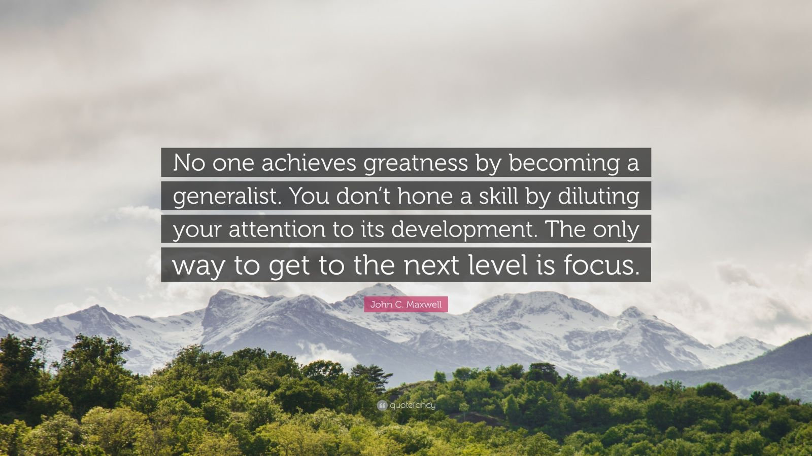 """John C. Maxwell Quote: """"No one achieves greatness by becoming a generalist. You don't hone a skill by diluting your attention to its development. The only way to get to the next level is focus."""""""