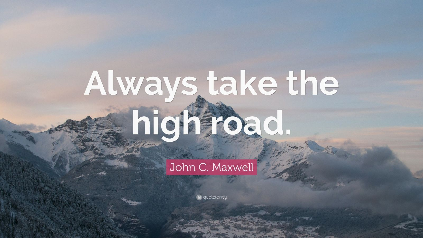 "John C. Maxwell Quote: ""Always take the high road."""