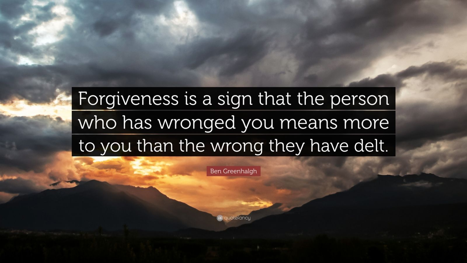 "Ben Greenhalgh Quote: ""Forgiveness is a sign that the person who has wronged you means more to you than the wrong they have delt."""