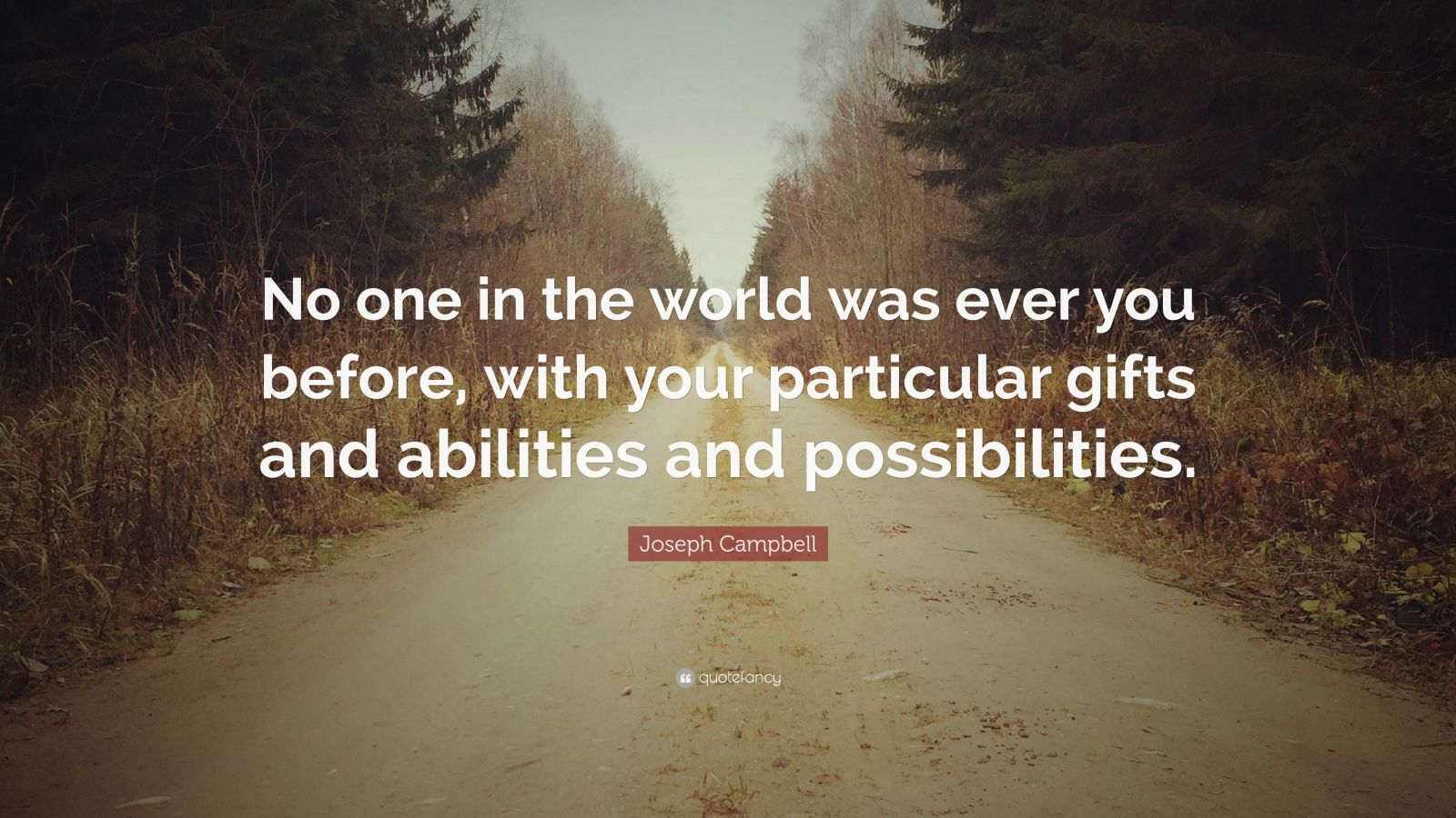 """Joseph Campbell Quote: """"No one in the world was ever you before, with your particular gifts and abilities and possibilities."""""""