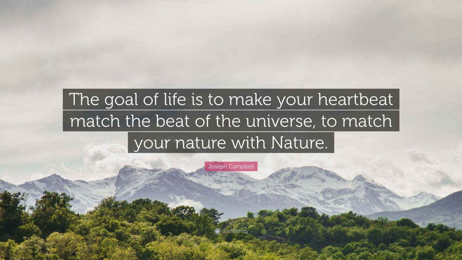 """Joseph Campbell Quote: """"The goal of life is to make your heartbeat match the beat of the universe, to match your nature with Nature."""""""