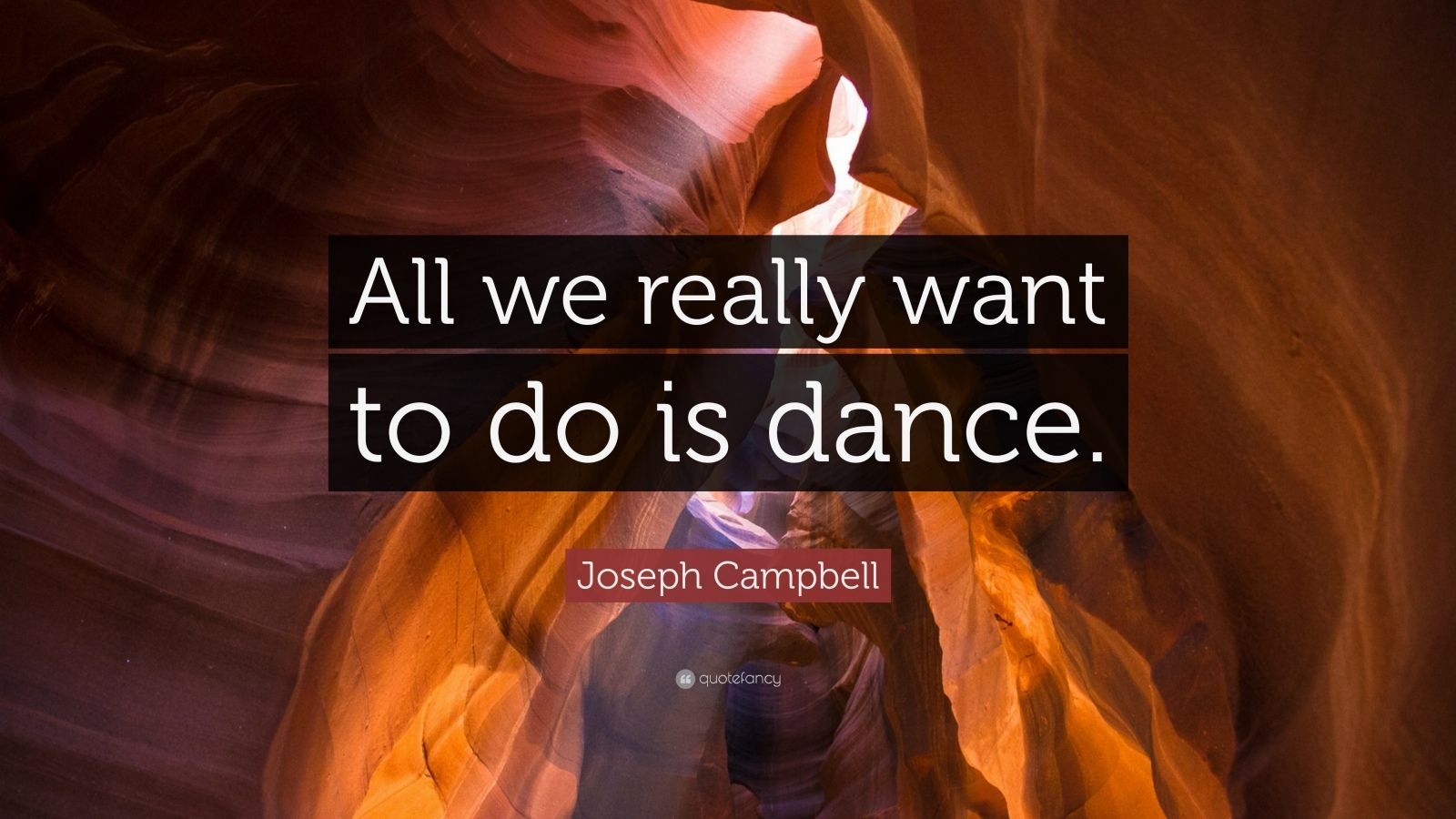 """Joseph Campbell Quote: """"All we really want to do is dance."""""""
