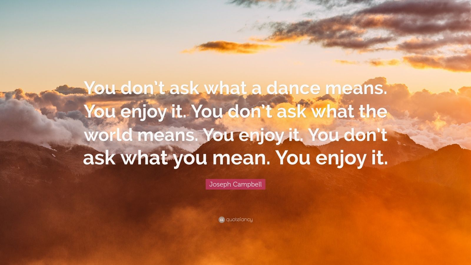 """Joseph Campbell Quote: """"You don't ask what a dance means. You enjoy it. You don't ask what the world means. You enjoy it. You don't ask what you mean. You enjoy it."""""""