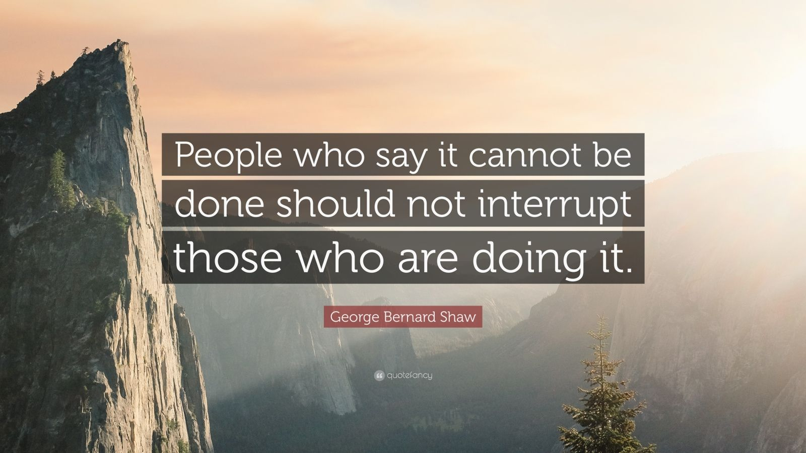 "George Bernard Shaw Quote: ""People who say it cannot be done should not interrupt those who are doing it."""