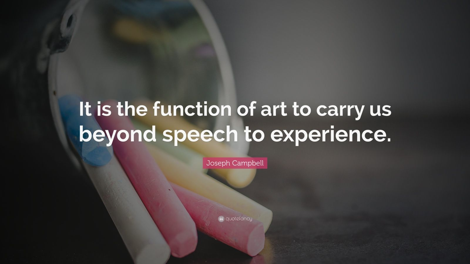 """Joseph Campbell Quote: """"It is the function of art to carry us beyond speech to experience."""""""