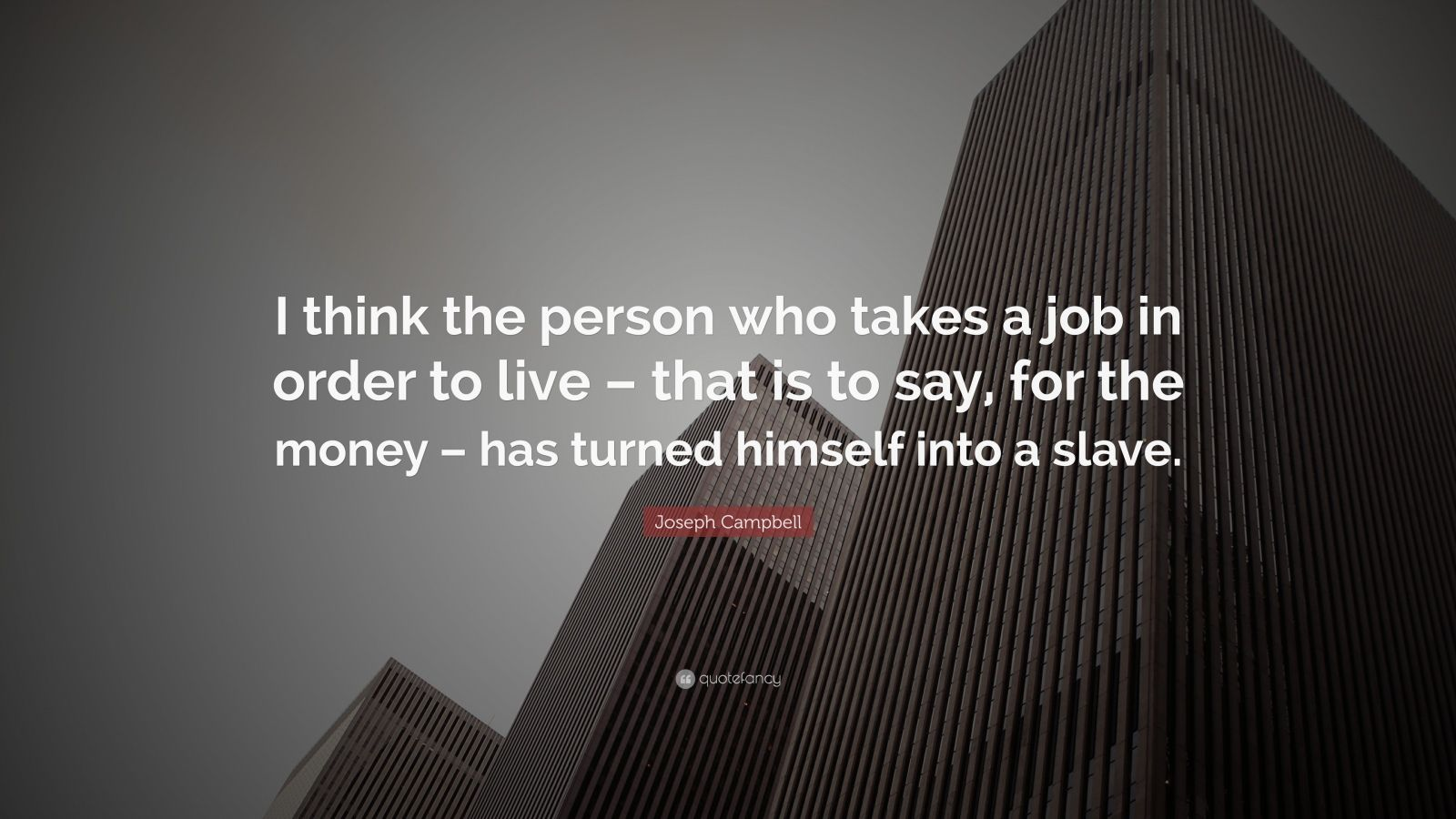 """Joseph Campbell Quote: """"I think the person who takes a job in order to live – that is to say, for the money – has turned himself into a slave."""""""