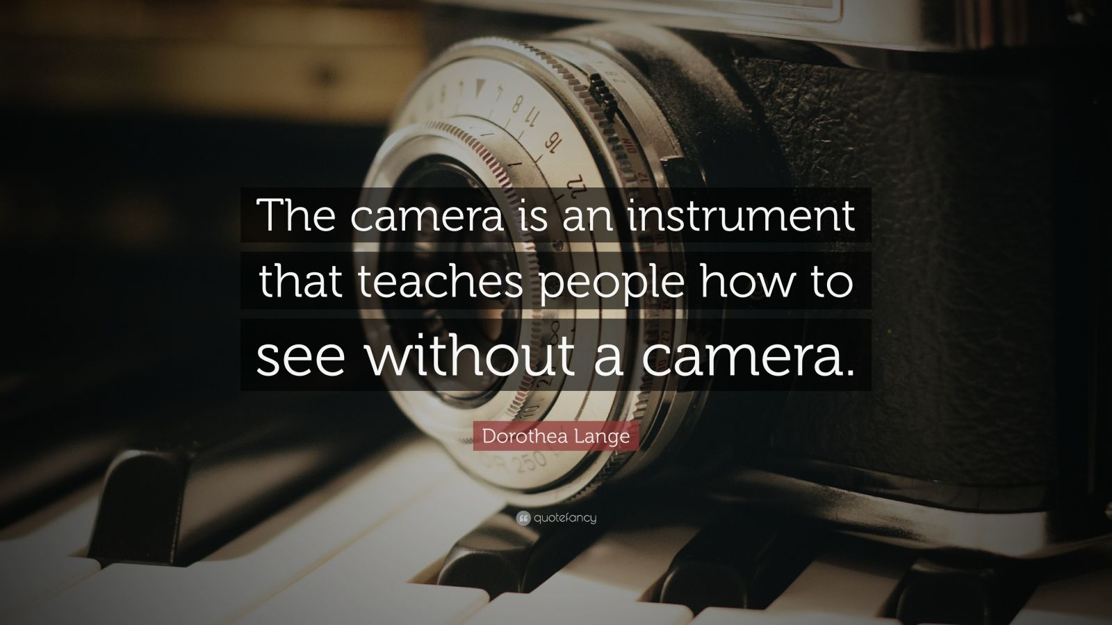 "Dorothea Lange Quote: ""The camera is an instrument that teaches people how to see without a camera."""