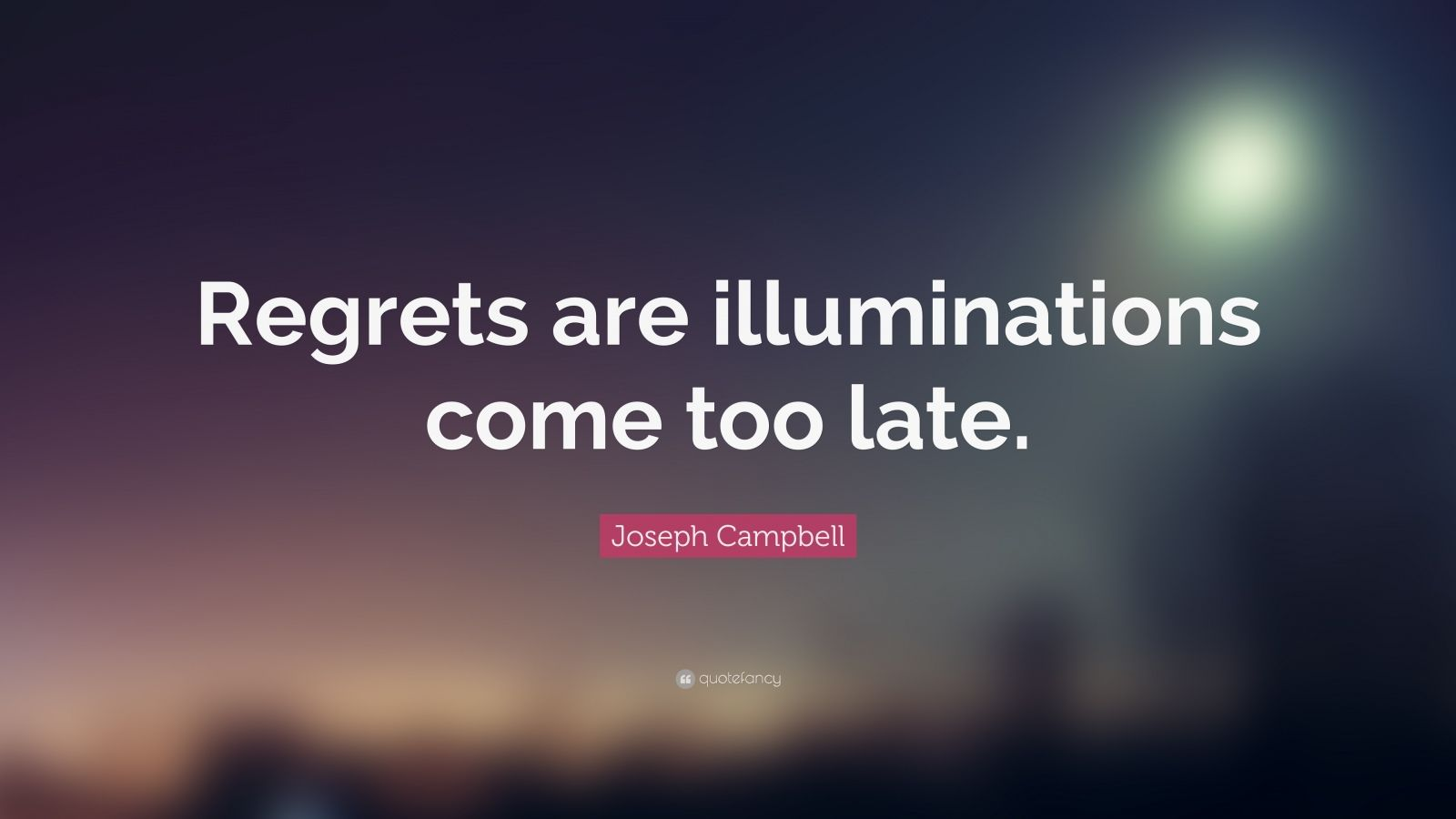 "Joseph Campbell Quote: ""Regrets are illuminations come too late."""