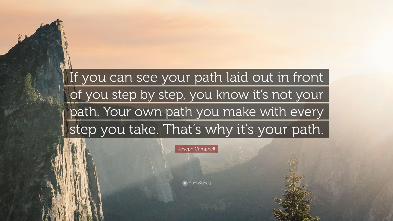 "Joseph Campbell Quote: ""If you can see your path laid out in front of you step by step, you know it's not your path. Your own path you make with every step you take. That's why it's your path."""