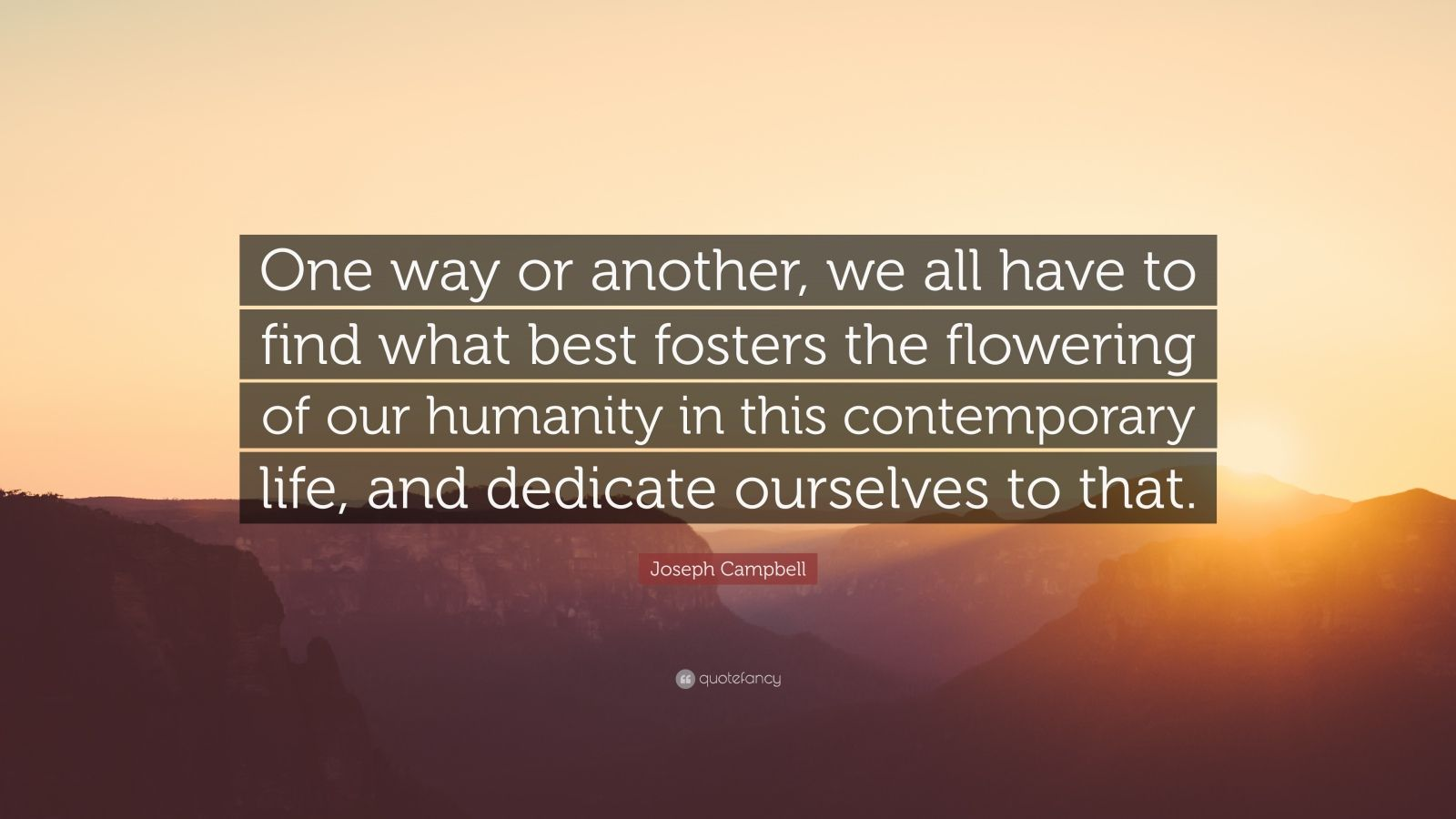 """Joseph Campbell Quote: """"One way or another, we all have to find what best fosters the flowering of our humanity in this contemporary life, and dedicate ourselves to that."""""""