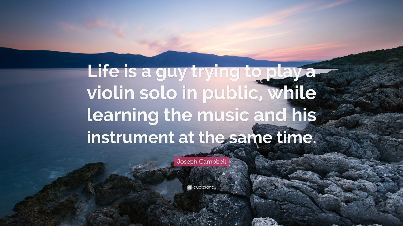 """Joseph Campbell Quote: """"Life is a guy trying to play a violin solo in public, while learning the music and his instrument at the same time."""""""