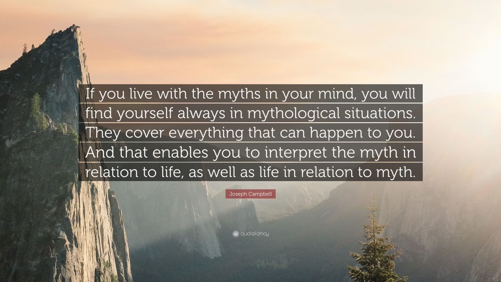 "Joseph Campbell Quote: ""If you live with the myths in your mind, you will find yourself always in mythological situations. They cover everything that can happen to you. And that enables you to interpret the myth in relation to life, as well as life in relation to myth."""