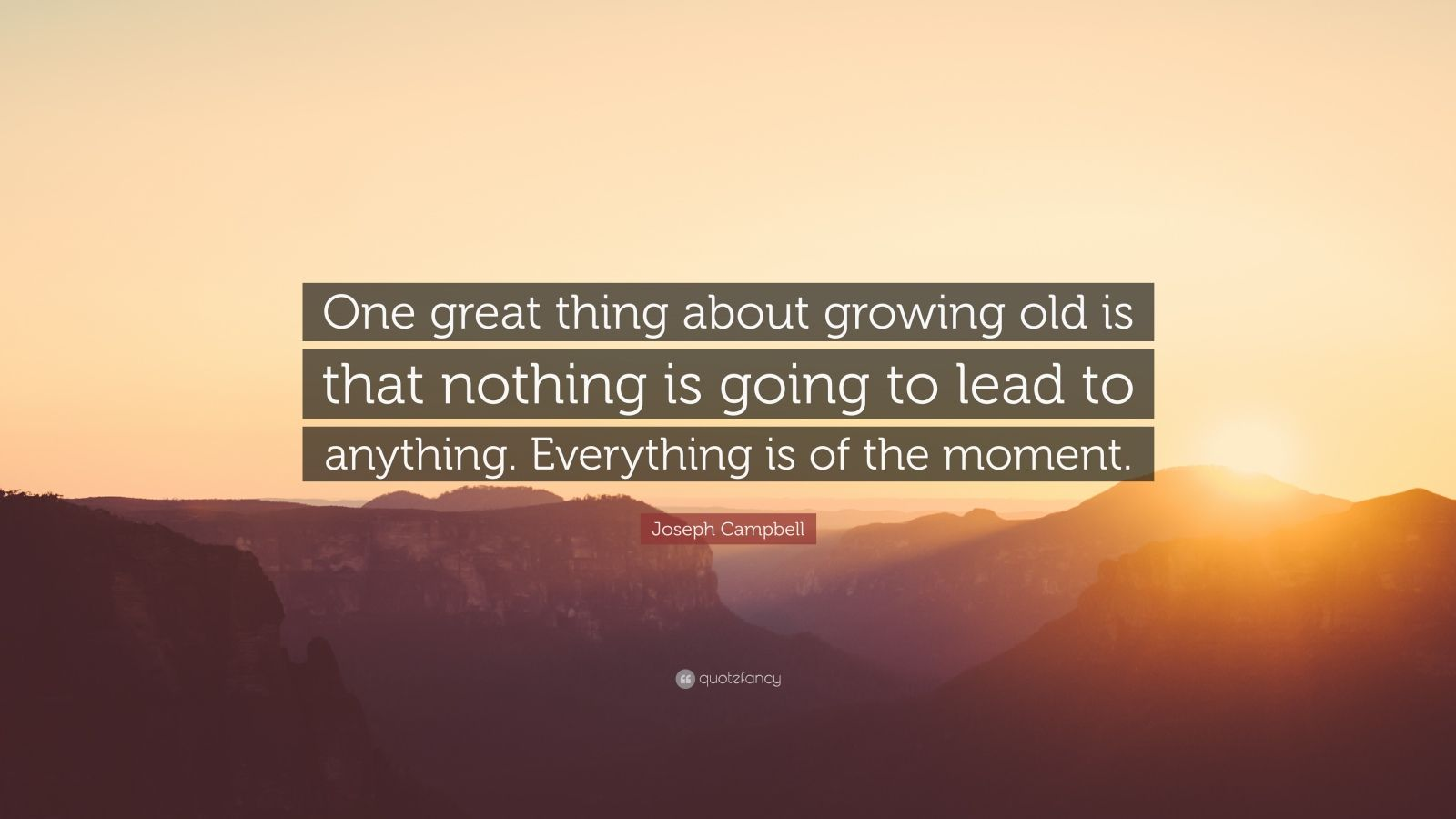 """Joseph Campbell Quote: """"One great thing about growing old is that nothing is going to lead to anything. Everything is of the moment."""""""