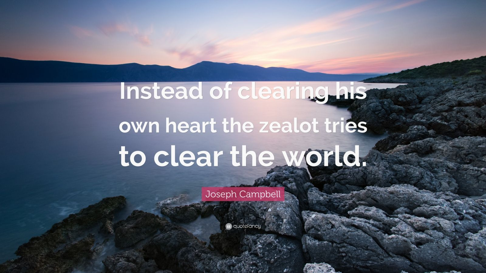 "Joseph Campbell Quote: ""Instead of clearing his own heart the zealot tries to clear the world."""