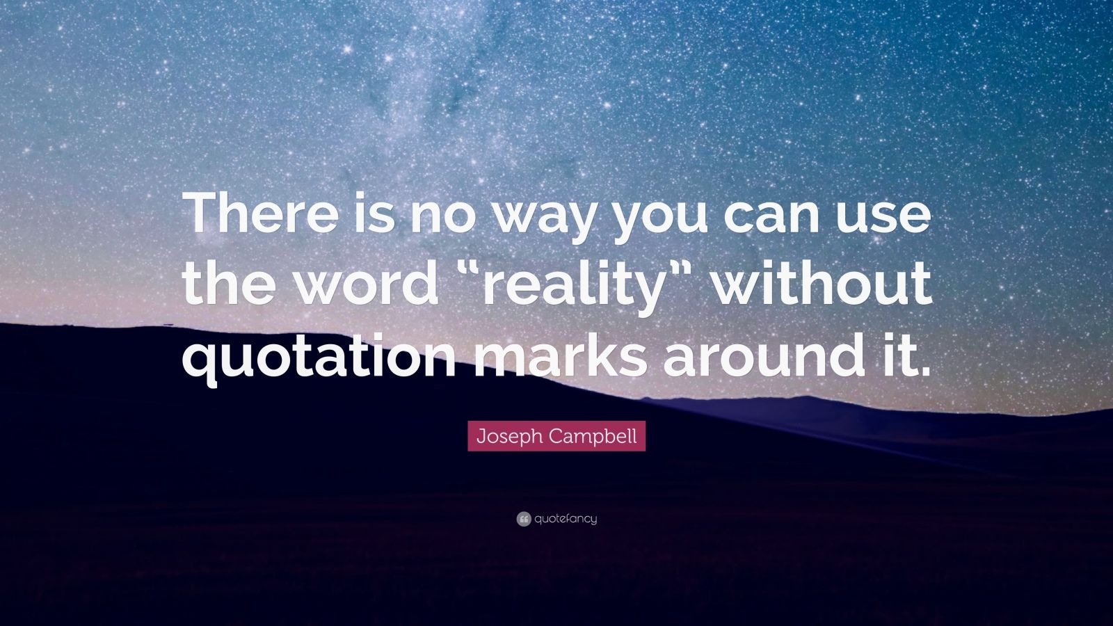 "Joseph Campbell Quote: ""There is no way you can use the word ""reality"" without quotation marks around it."""