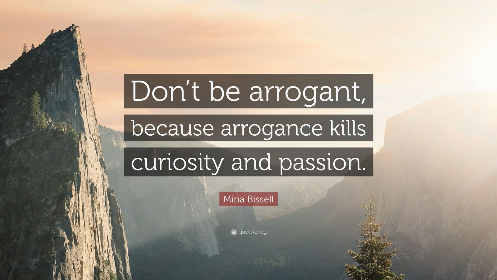 """Mina Bissell Quote: """"Don't be arrogant, because arrogance kills curiosity and passion."""""""