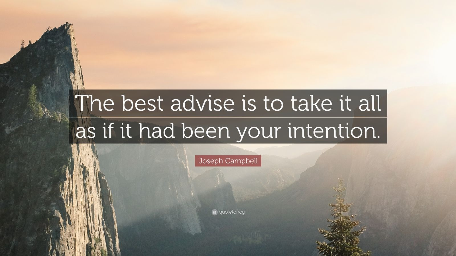 """Joseph Campbell Quote: """"The best advise is to take it all as if it had been your intention."""""""