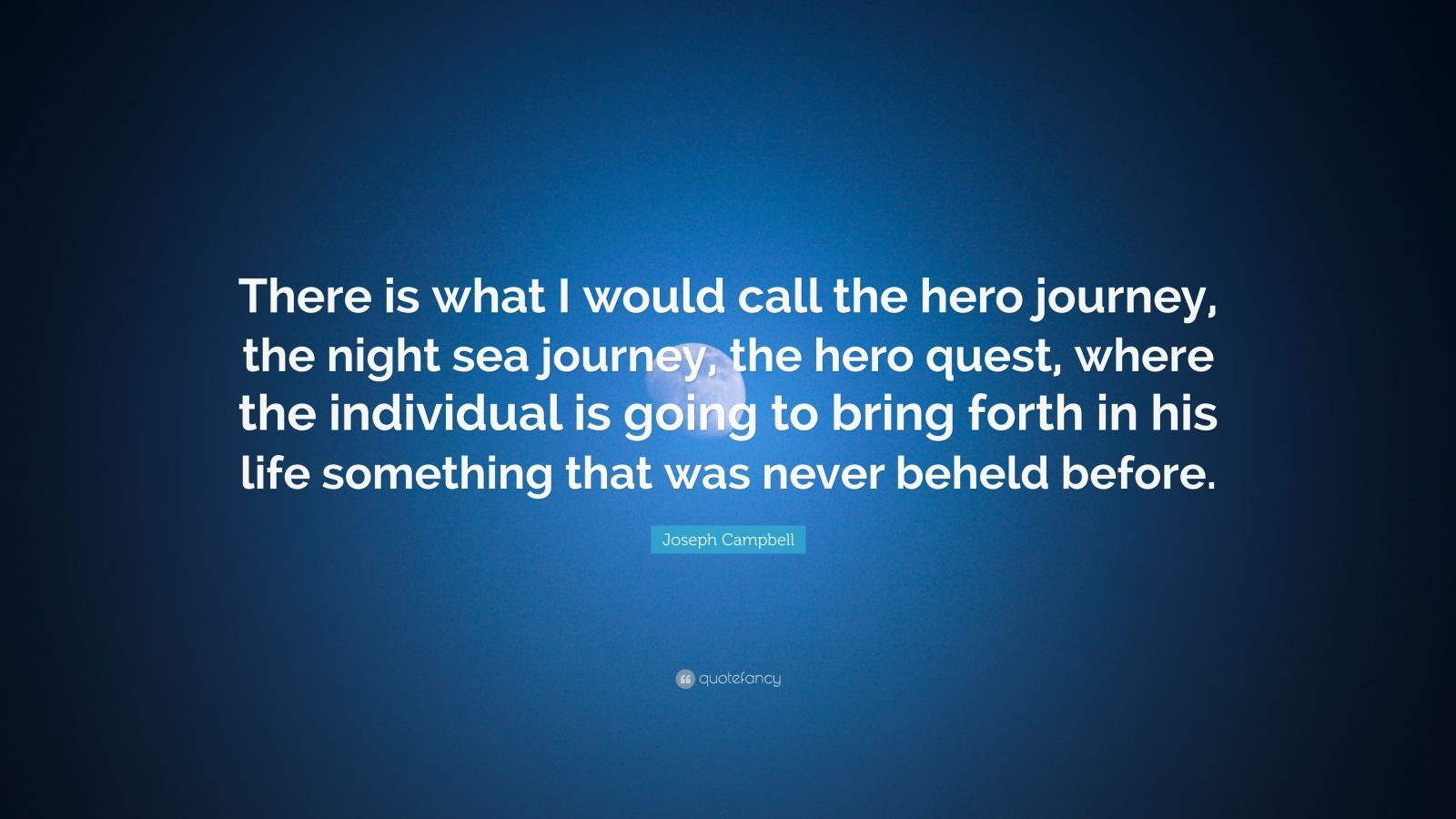 "Joseph Campbell Quote: ""There is what I would call the hero journey, the night sea journey, the hero quest, where the individual is going to bring forth in his life something that was never beheld before."""