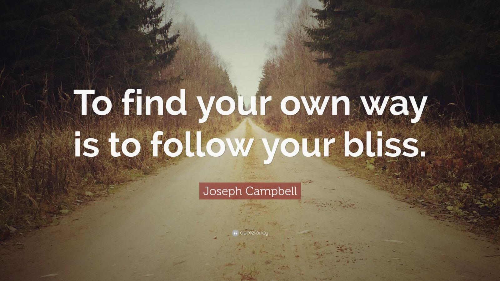 """Joseph Campbell Quote: """"To find your own way is to follow your bliss."""""""