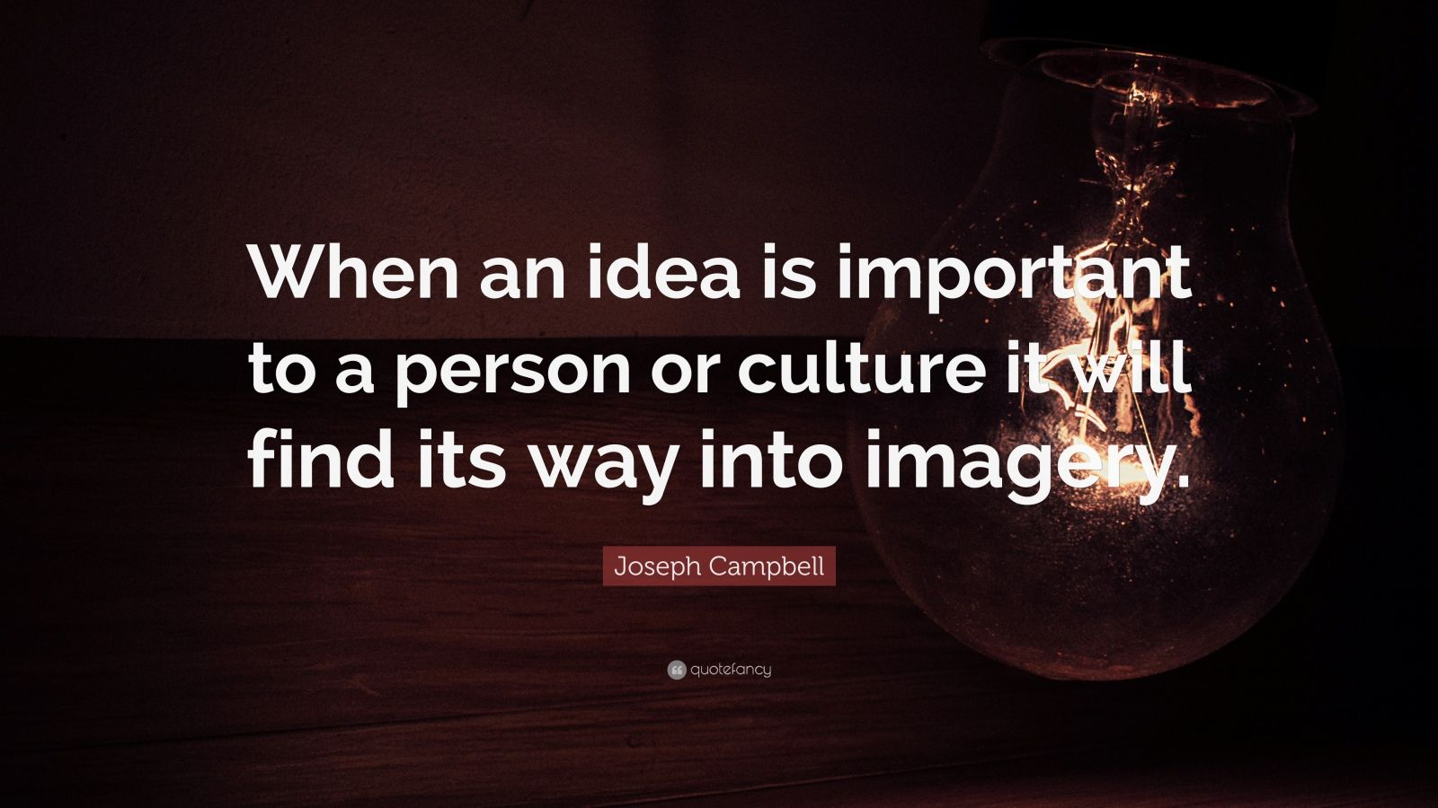 """Joseph Campbell Quote: """"When an idea is important to a person or culture it will find its way into imagery."""""""