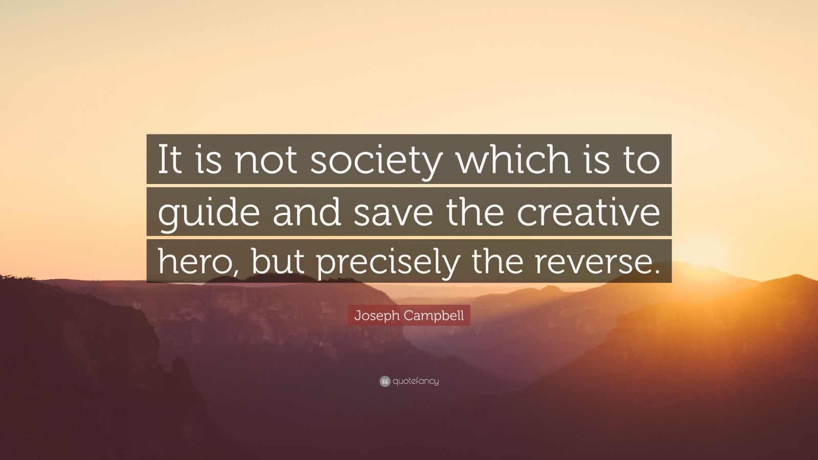 "Joseph Campbell Quote: ""It is not society which is to guide and save the creative hero, but precisely the reverse."""