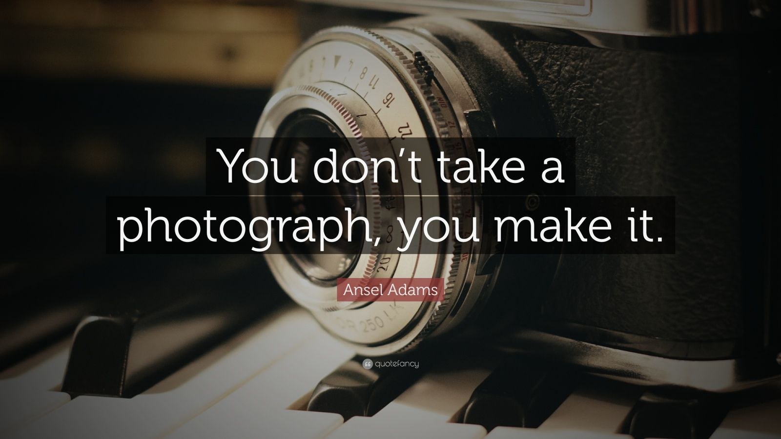"Ansel Adams Quote: ""You don't take a photograph, you make it."""