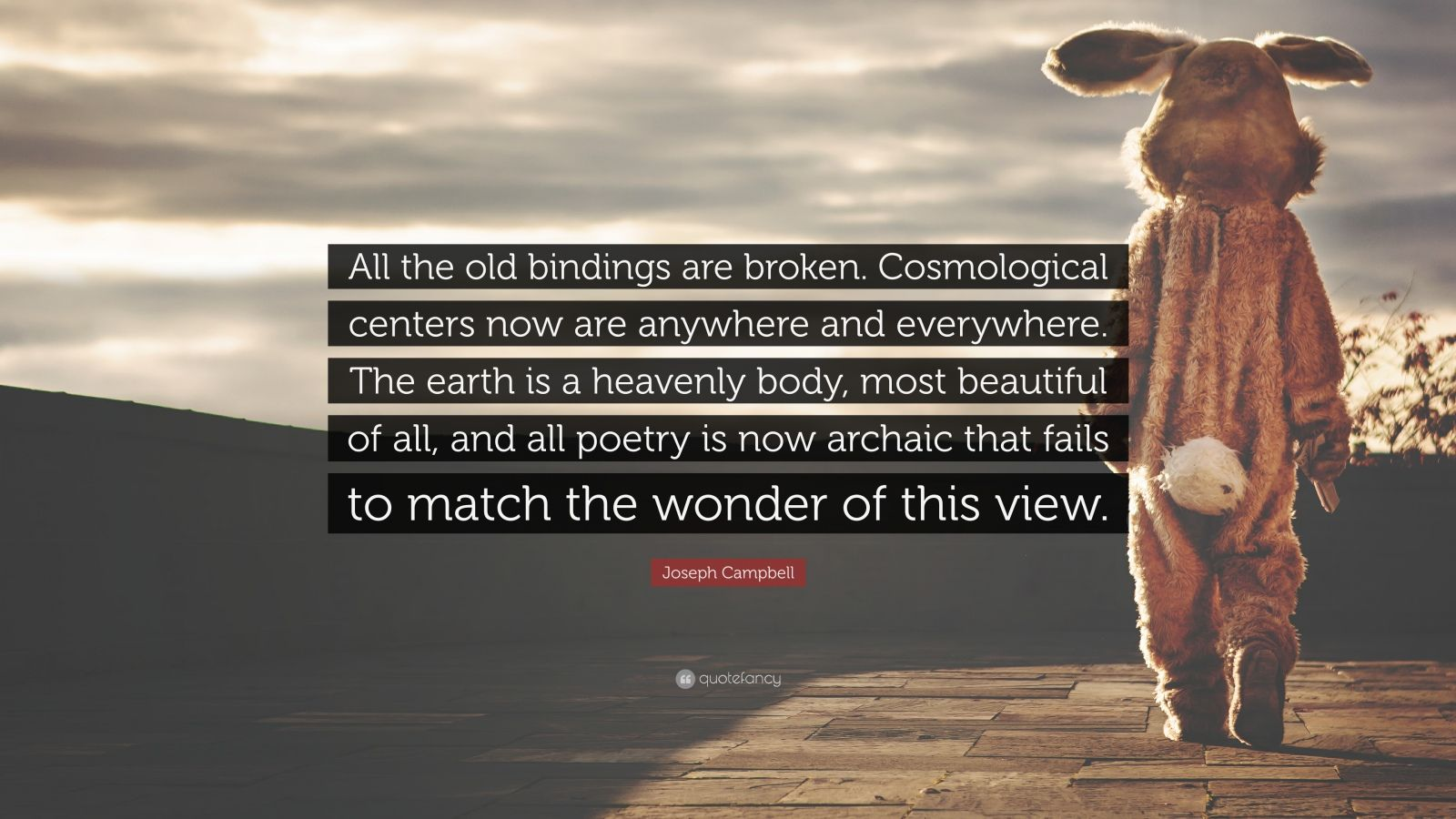 """Joseph Campbell Quote: """"All the old bindings are broken. Cosmological centers now are anywhere and everywhere. The earth is a heavenly body, most beautiful of all, and all poetry is now archaic that fails to match the wonder of this view."""""""
