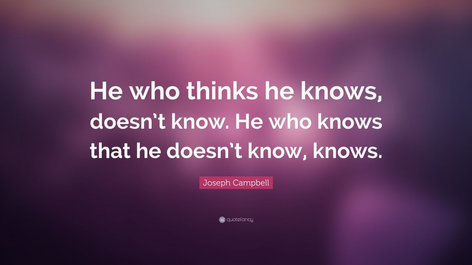 """Joseph Campbell Quote: """"He who thinks he knows, doesn't know. He who knows that he doesn't know, knows."""""""