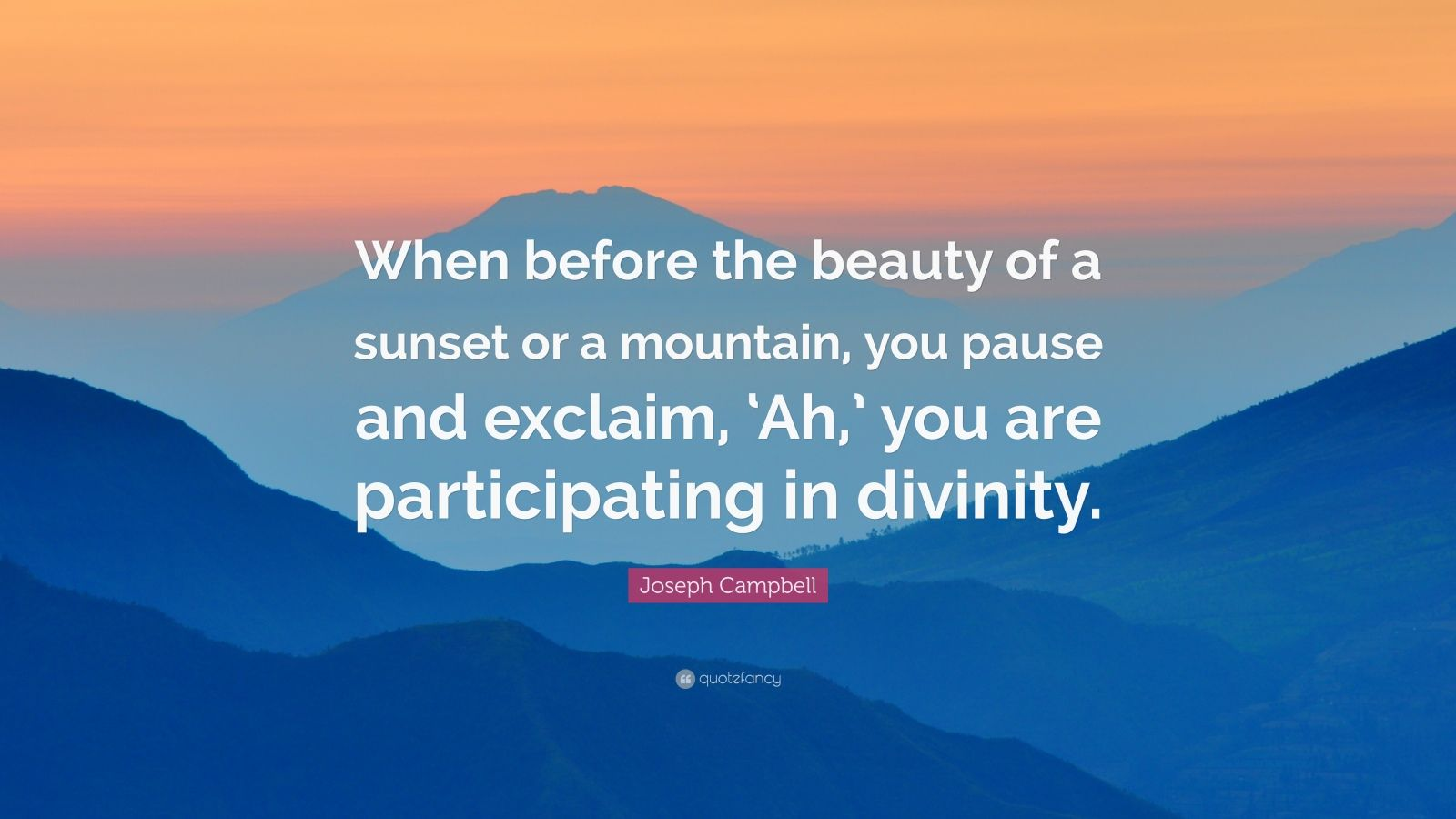 """Joseph Campbell Quote: """"When before the beauty of a sunset or a mountain, you pause and exclaim, 'Ah,' you are participating in divinity."""""""