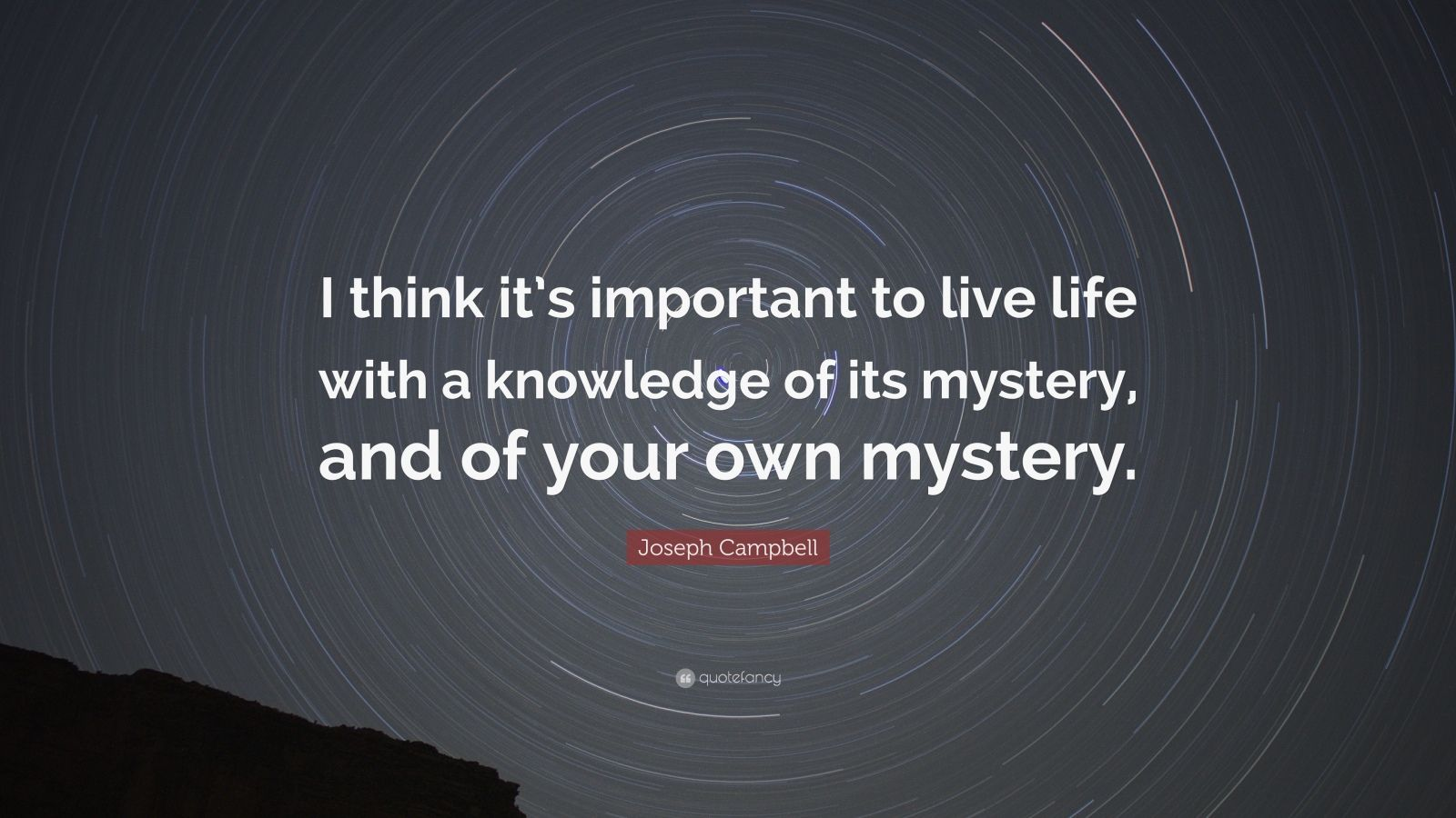 """Joseph Campbell Quote: """"I think it's important to live life with a knowledge of its mystery, and of your own mystery."""""""