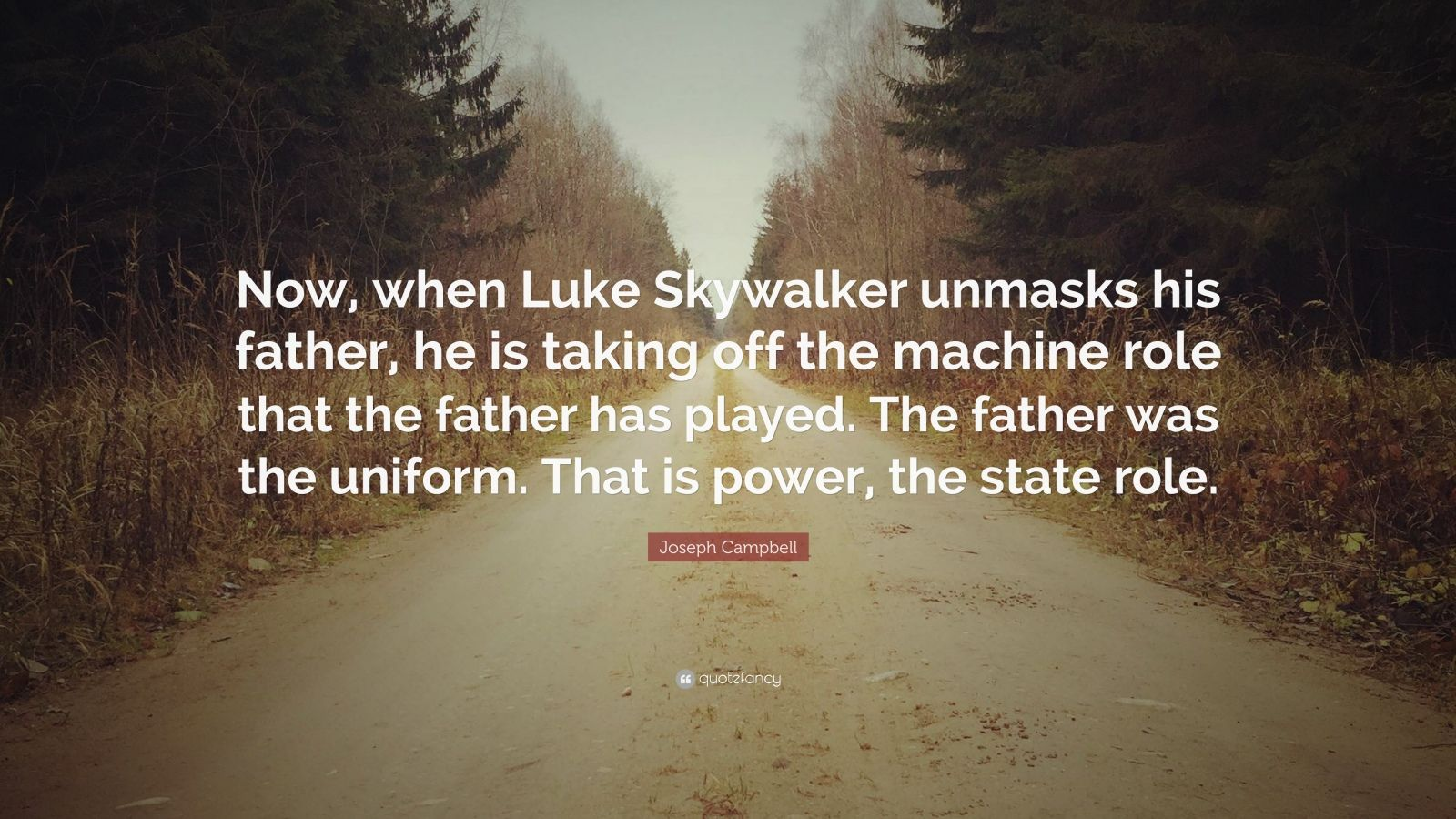 """Joseph Campbell Quote: """"Now, when Luke Skywalker unmasks his father, he is taking off the machine role that the father has played. The father was the uniform. That is power, the state role."""""""