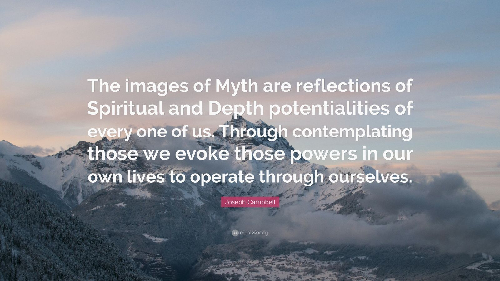 "Joseph Campbell Quote: ""The images of Myth are reflections of Spiritual and Depth potentialities of every one of us. Through contemplating those we evoke those powers in our own lives to operate through ourselves."""