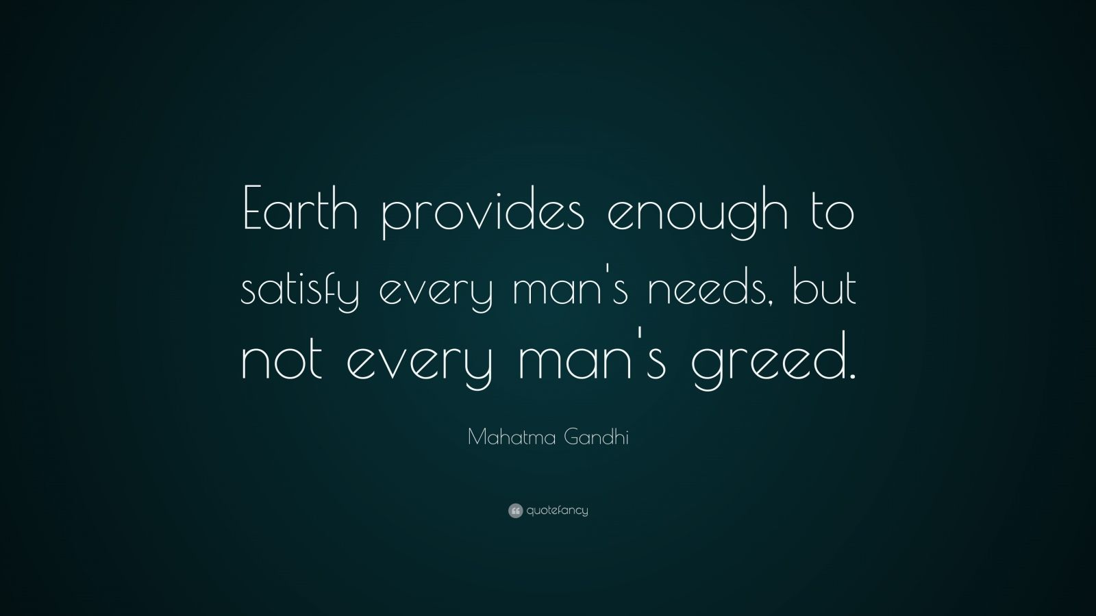 """ghandi earth provides enough for man """"earth provides enough to satisfy every man's needs, but not every man's greed"""" - gandhi."""