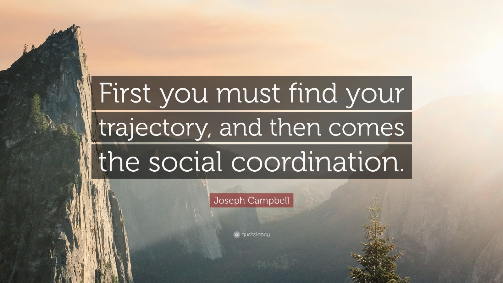 """Joseph Campbell Quote: """"First you must find your trajectory, and then comes the social coordination."""""""